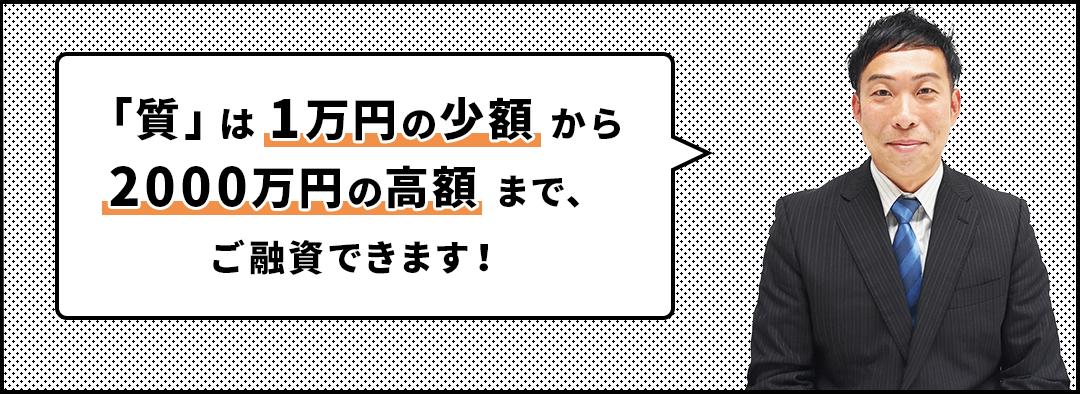 「質」は1万円の少額から2000万円の高額まで、ご融資できます!
